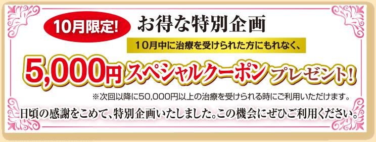 10月限定!お得な特別企画。10月中に治療を受けられた方にもれなく、5,000円スペシャルクーポンプレゼント!