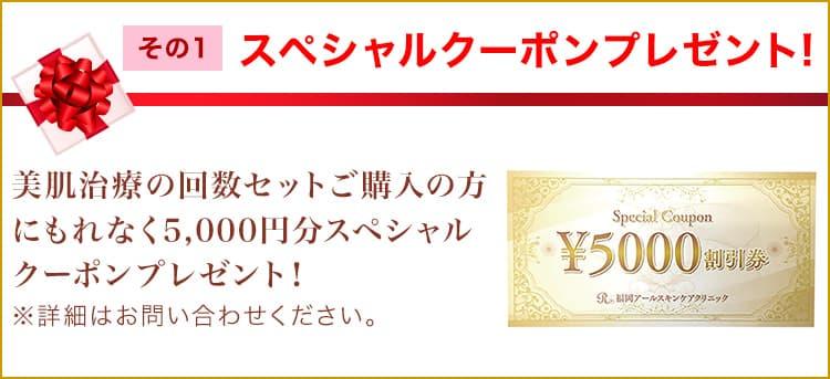 スペシャルクーポンプレゼント 美肌治療の回数セットご購入の方にもれなく5,000円分スペシャルクーポンプレゼント!
