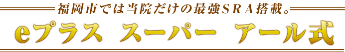 福岡市では当院だけの最強SRA搭載。eプラス スーパー アール式