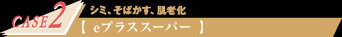 CASE2 シミ、そばかす、肌老化 【eプラススーパー】