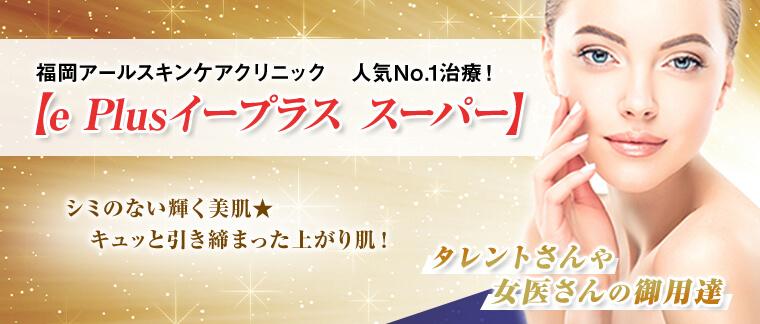 福岡アールスキンケアクリニック 人気No.1治療!【e Plus イープラス スーパー】